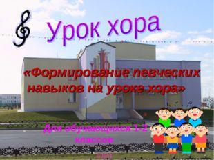Для обучающихся 1-2 классов ©2011 «Формирование певческих навыков на уроке хо