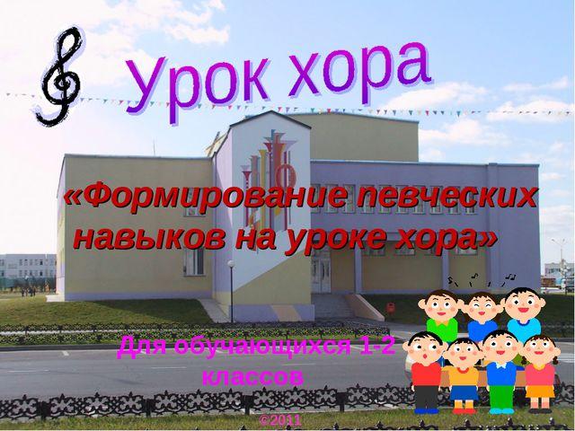Для обучающихся 1-2 классов ©2011 «Формирование певческих навыков на уроке хо...