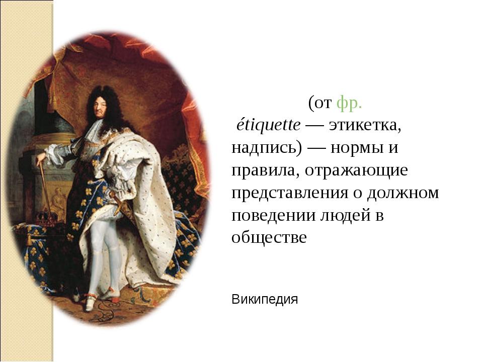 Этике́т (от фр.étiquette— этикетка, надпись)— нормы и правила, отражающие...