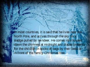 In most countries, it is said that he lives near the North Pole, and arrives