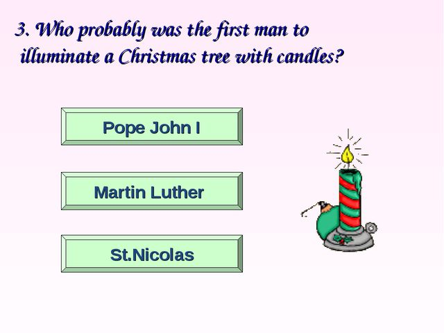 3. Who probably was the first man to illuminate a Christmas tree with candle...