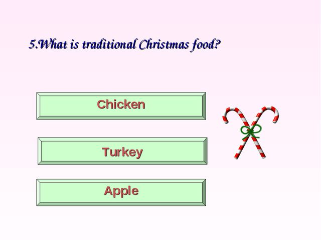 5.What is traditional Christmas food? Turkey Chicken Apple