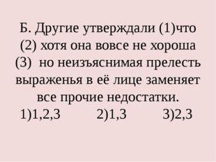 Б. Другие утверждали (1)что (2) хотя она вовсе не хороша (3) но неизъяснимая