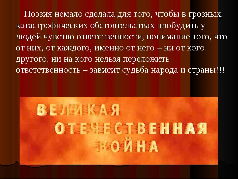 Поэзия немало сделала для того, чтобы в грозных, катастрофических обстоятель...