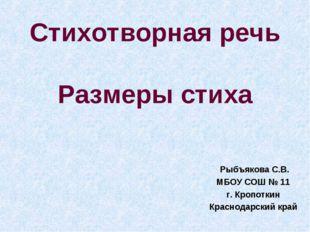 Стихотворная речь Размеры стиха Рыбъякова С.В. МБОУ СОШ № 11 г. Кропоткин Кра
