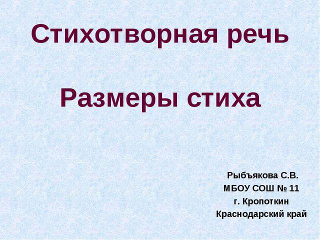 Стихотворная речь Размеры стиха Рыбъякова С.В. МБОУ СОШ № 11 г. Кропоткин Кра...