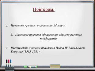 Повторим: Назовите причины образования единого русского государства. Назовите