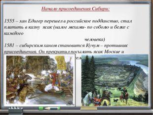 Начало присоединения Сибири: 1555 – хан Едигер перешел в российское подданств