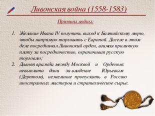 Ливонская война (1558-1583) Причины войны: Желание Ивана IV получить выход к