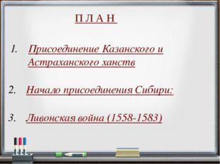 П Л А Н Начало присоединения Сибири: Ливонская война (1558-1583) Присоединени