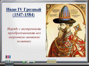 Иван IV Грозный (1547-1584) Наряду с внутренними преобразованиями вел энергич