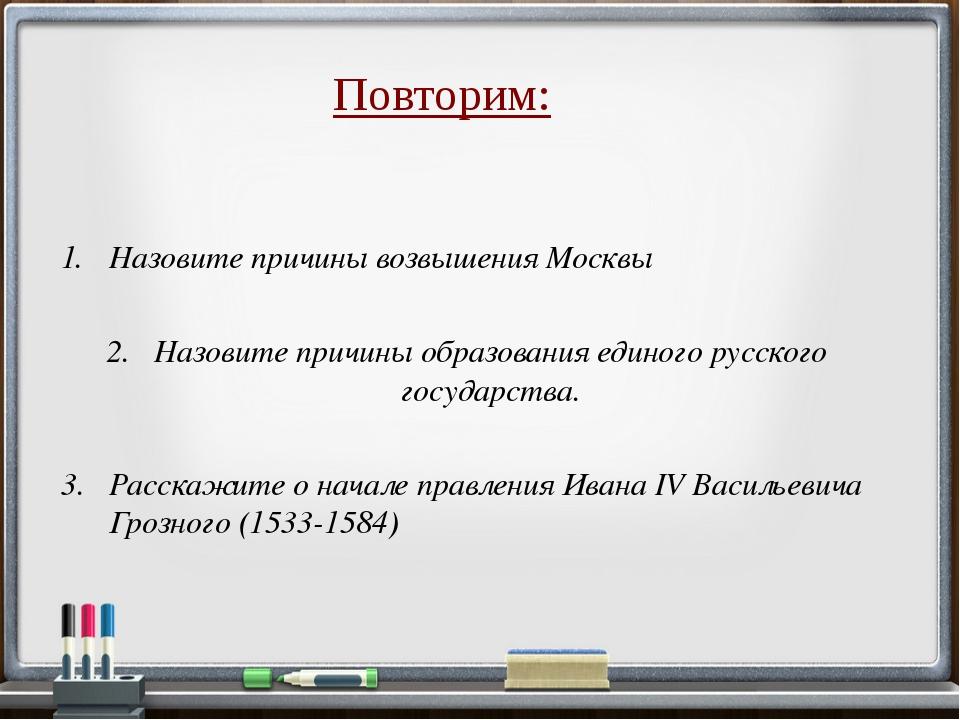 Повторим: Назовите причины образования единого русского государства. Назовите...