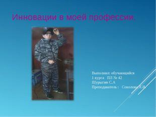 Инновации в моей профессии. Выполнил: обучающийся 1 курса ПЛ № 42 Шурыгин С.А