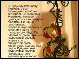 В Людмилу Ивановну Любимову был безнадежно влюблен телеграфный чиновник Желти