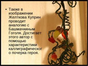 Также в изображении Желткова Куприн проводит аналогию с Башмачкиным Гоголя. Д