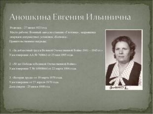 Родилась - 27 июня 1923 год. Место работы: Военный завод на станции «Глотовк