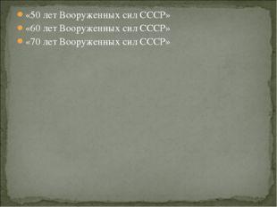 «50 лет Вооруженных сил СССР» «60 лет Вооруженных сил СССР» «70 лет Вооруженн