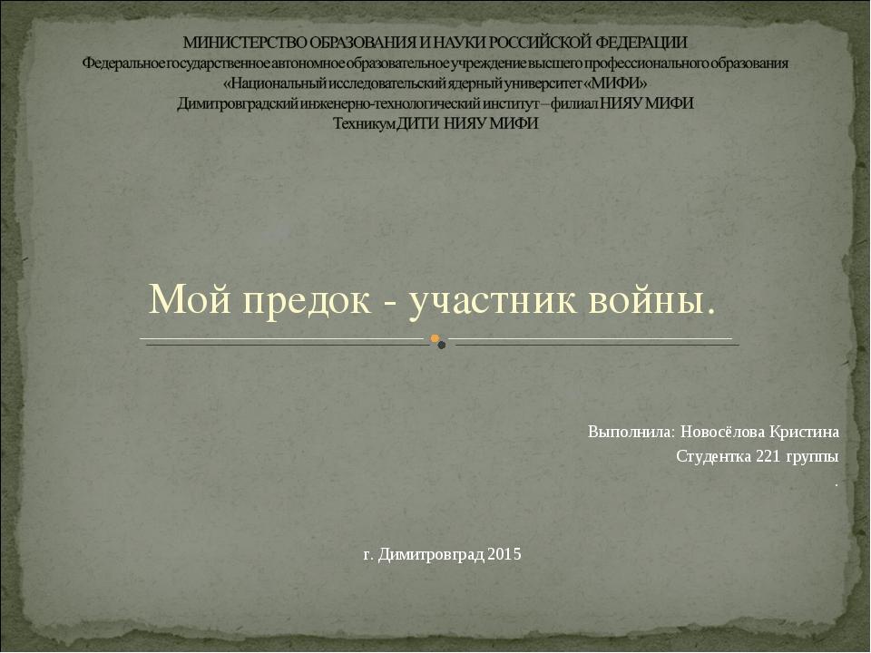 Мой предок - участник войны. Выполнила: Новосёлова Кристина Студентка 221 гру...