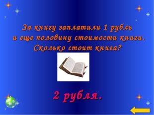 За книгу заплатили 1 рубль и еще половину стоимости книги. Сколько стоит кни