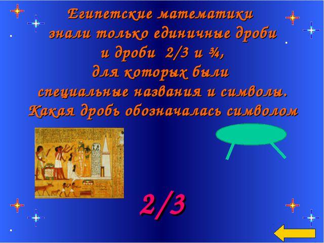 Египетские математики знали только единичные дроби и дроби 2/3 и ¾, для котор...