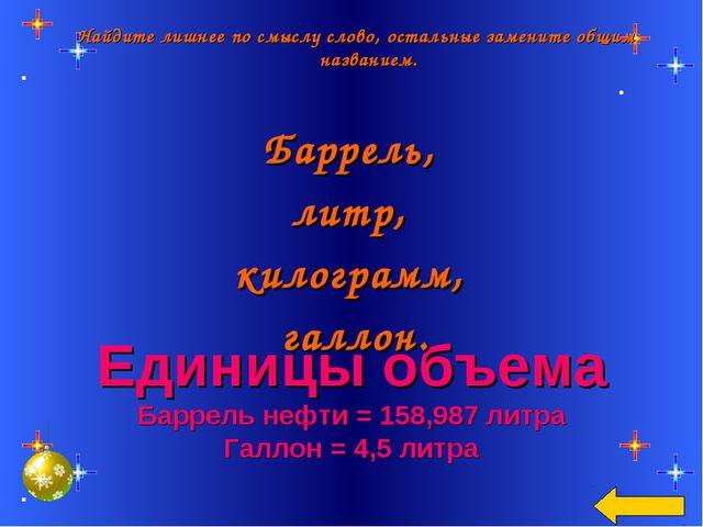 Единицы объема Баррель нефти = 158,987 литра Галлон = 4,5 литра Найдите лишне...