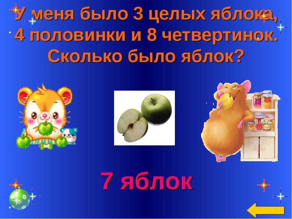 У меня было 3 целых яблока, 4 половинки и 8 четвертинок. Сколько было яблок?...