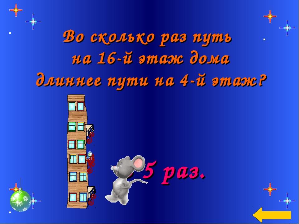 Во сколько раз путь на 16-й этаж дома длиннее пути на 4-й этаж? В 5 раз.