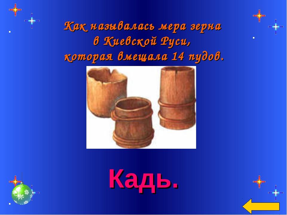 Как называлась мера зерна в Киевской Руси, которая вмещала 14 пудов. Кадь.