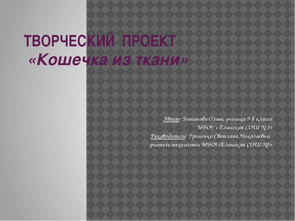 ТВОРЧЕСКИЙ ПРОЕКТ «Кошечка из ткани» Автор: Батанова Ольга, ученица 9-б кл...