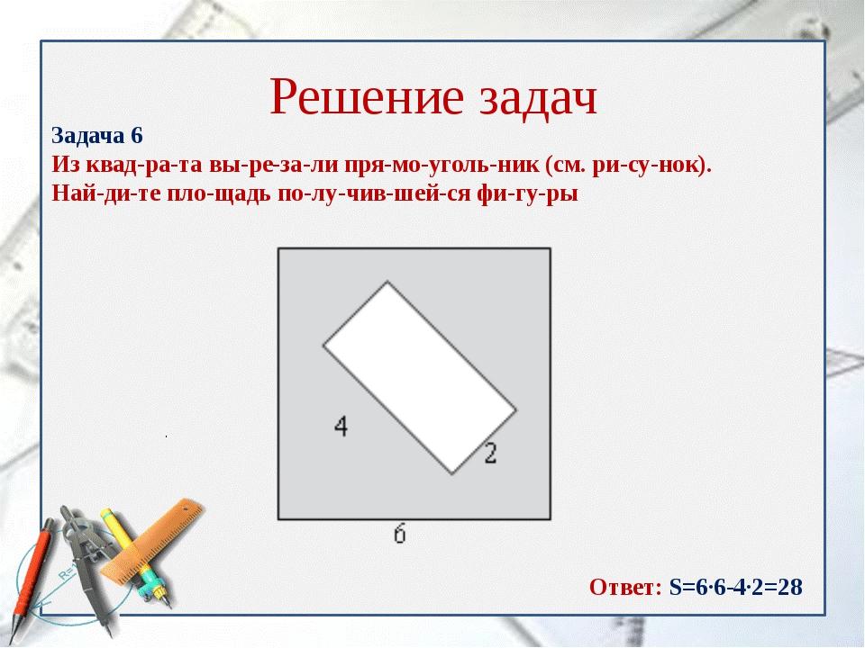 Решение задач Задача 6 Из квадрата вырезали прямоугольник (см. рису...