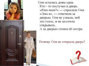 Оля осталась дома одна. Кто - то постучал в дверь. «Кто там?» — спросила Оля