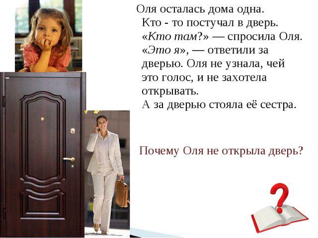 Оля осталась дома одна. Кто - то постучал в дверь. «Кто там?» — спросила Оля...
