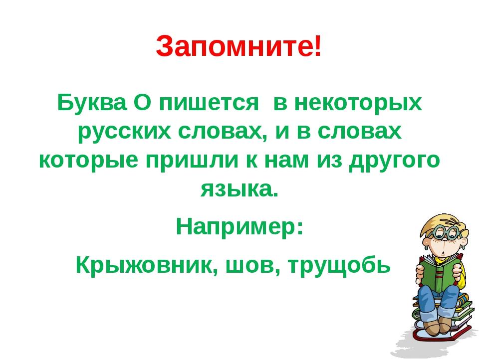 Запомните! Буква О пишется в некоторых русских словах, и в словах которые при...