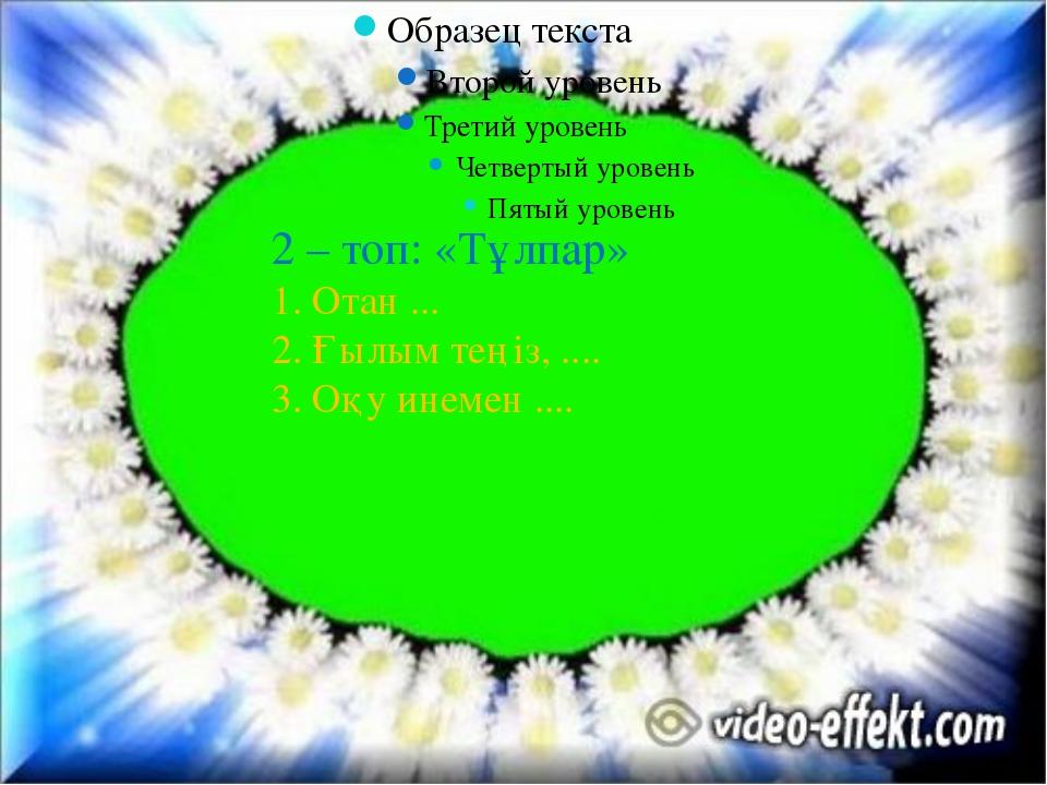 2 – топ: «Тұлпар» 1. Отан ... 2. Ғылым теңіз, .... 3. Оқу инемен ....