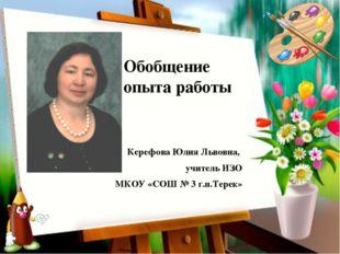 Керефова Юлия Львовна, учитель ИЗО МКОУ «СОШ № 3 г.п.Терек» Обобщение опыта р