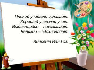 Плохой учитель излагает. Хороший учитель учит. Выдающийся - показывает. Вели