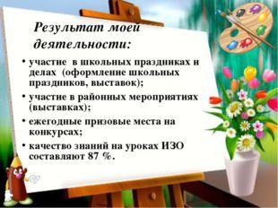 Результат моей деятельности: участие в школьных праздниках и делах (оформле