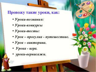 Провожу такие уроки, как: Уроки-познания: Уроки-конкурсы Уроки-тесты: Урок –