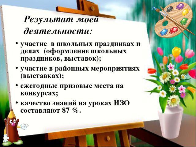 Результат моей деятельности: участие в школьных праздниках и делах (оформле...