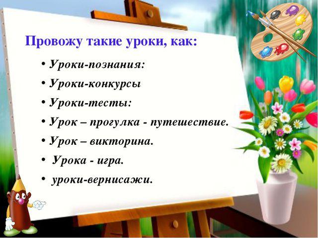 Провожу такие уроки, как: Уроки-познания: Уроки-конкурсы Уроки-тесты: Урок –...