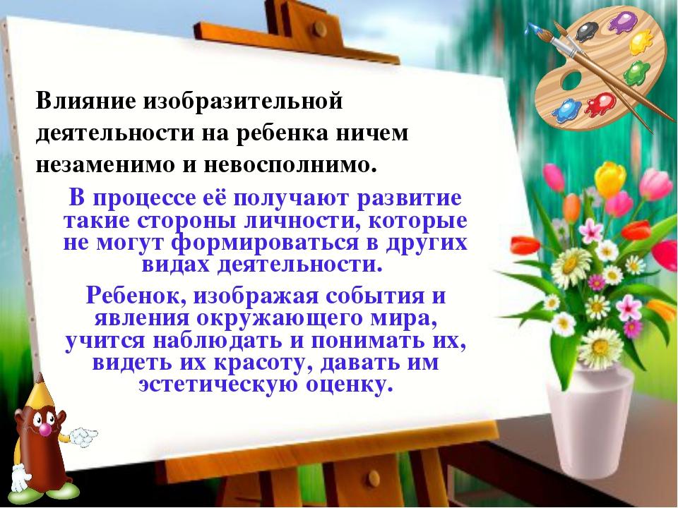 Влияние изобразительной деятельности на ребенка ничем незаменимо и невосполни...