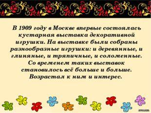 В 1909 году в Москве впервые состоялась кустарная выставка декоративной игруш