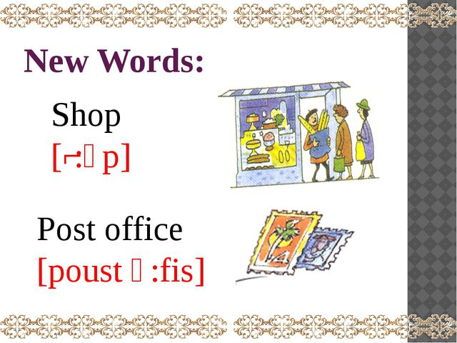 New Words: Shop [ʃ:ͻp] Post office [poust ͻ:fis]