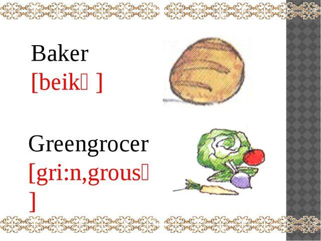 Baker [beikә] Greengrocer [gri:n,grousә]