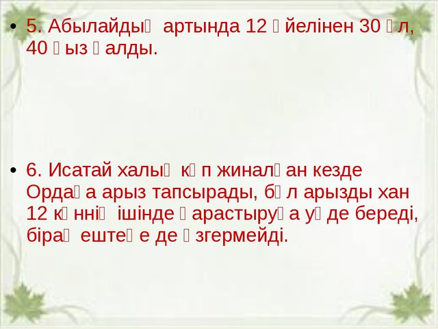 5.Абылайдың артында 12 әйелінен 30 ұл, 40 қыз қалды. 6. Исатай халық көп жин...