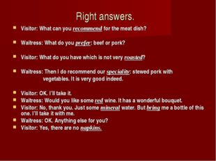 Right answers. Visitor: What can you recommend for the meat dish? Waitress: W