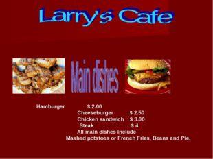 Hamburger $ 2.00 Cheeseburger $ 2.50 Chicken sandwich $ 3.00 Steak $ 4. All