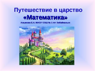 Путешествие в царство «Математика» Алымова Е.А. МАОУ СОШ № 1 пгт Забайкальск