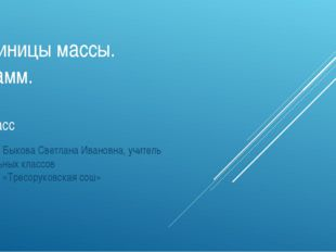 Единицы массы. Грамм. 3 класс Автор: Быкова Светлана Ивановна, учитель началь