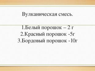 Вулканическая смесь. 1.Белый порошок – 2 г 2.Красный порошок -5г 3.Бордовый п